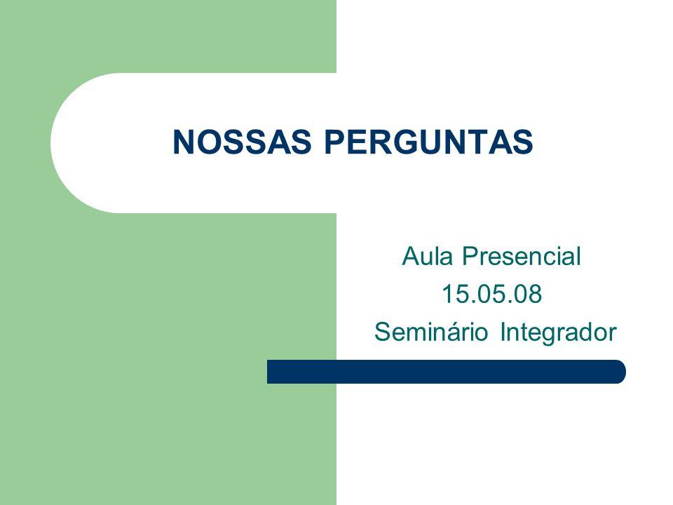 NOSSAS PERGUNTAS Aula Presencial 15.05.08 Seminário Integrador