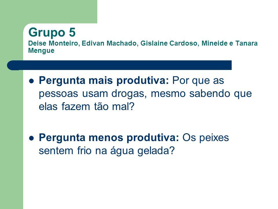 Grupo 5 Deise Monteiro, Edivan Machado, Gislaine Cardoso, Mineide e Tanara Mengue Pergunta mais produtiva: Por que as pessoas usam drogas, mesmo saben