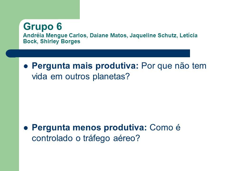 Grupo 6 Andréia Mengue Carlos, Daiane Matos, Jaqueline Schutz, Letícia Bock, Shirley Borges Pergunta mais produtiva: Por que não tem vida em outros pl