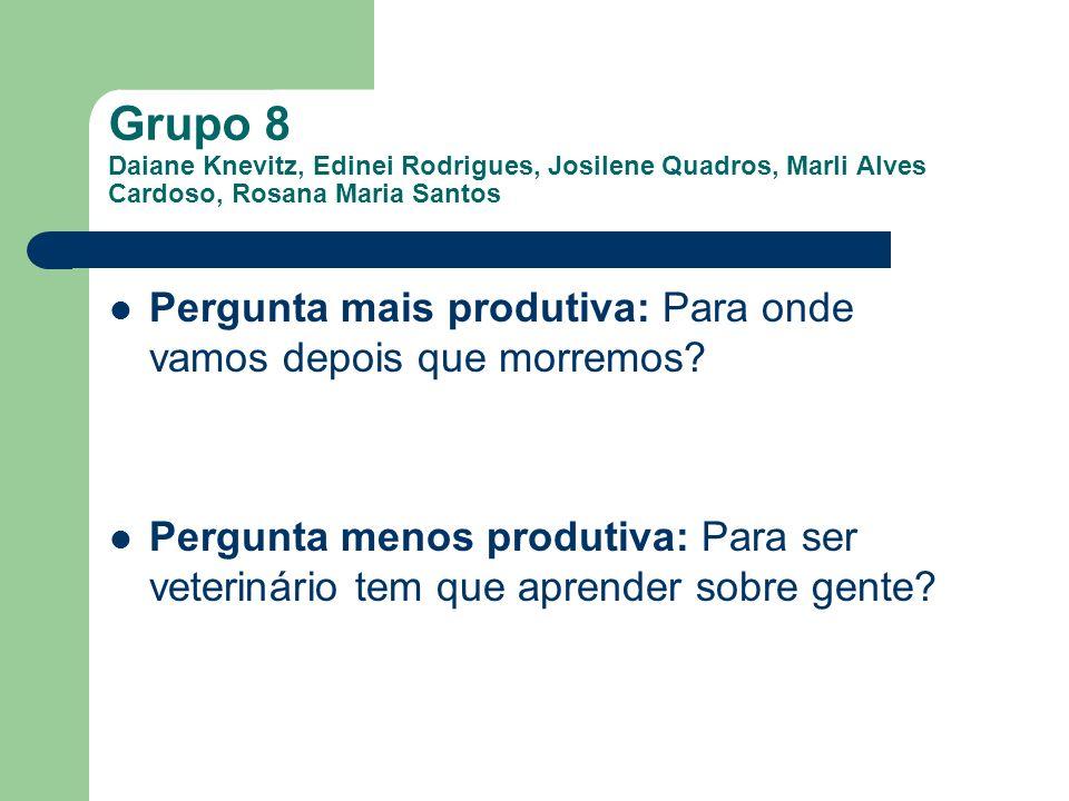 Grupo 8 Daiane Knevitz, Edinei Rodrigues, Josilene Quadros, Marli Alves Cardoso, Rosana Maria Santos Pergunta mais produtiva: Para onde vamos depois q