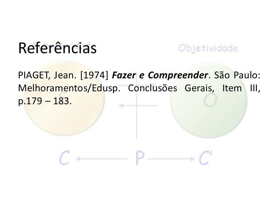 Referências PIAGET, Jean. [1974] Fazer e Compreender. São Paulo: Melhoramentos/Edusp. Conclusões Gerais, Item III, p.179 – 183.