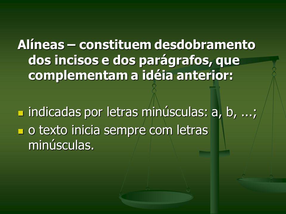 Alíneas – constituem desdobramento dos incisos e dos parágrafos, que complementam a idéia anterior: indicadas por letras minúsculas: a, b,...; indicad