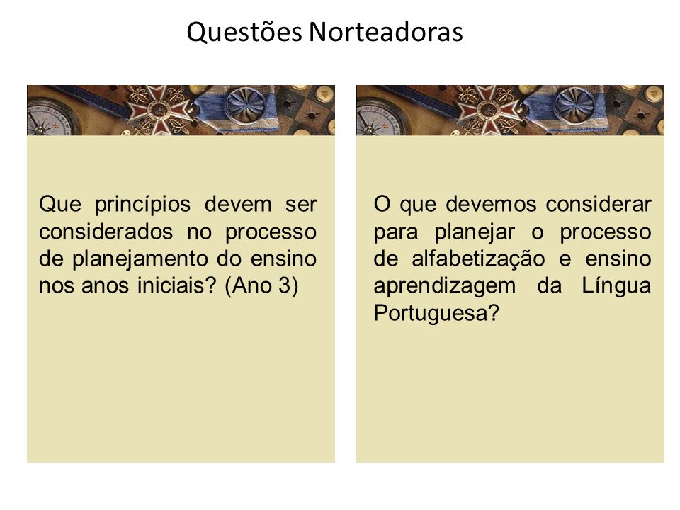 Questões Norteadoras Que princípios devem ser considerados no processo de planejamento do ensino nos anos iniciais? (Ano 3) O que devemos considerar p
