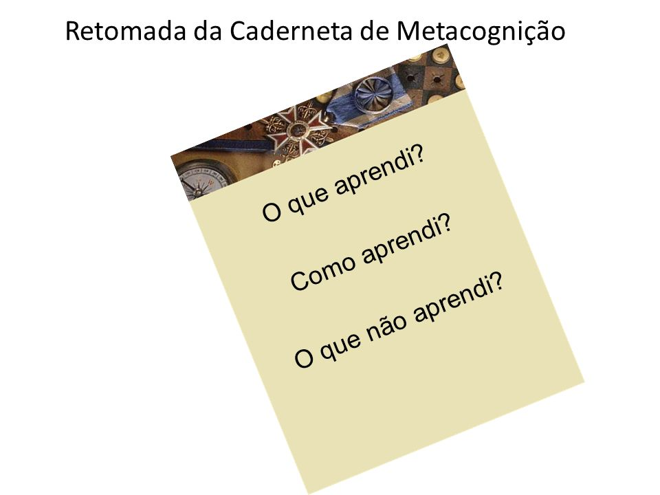 Retomada da Caderneta de Metacognição O que aprendi? Como aprendi? O que não aprendi?