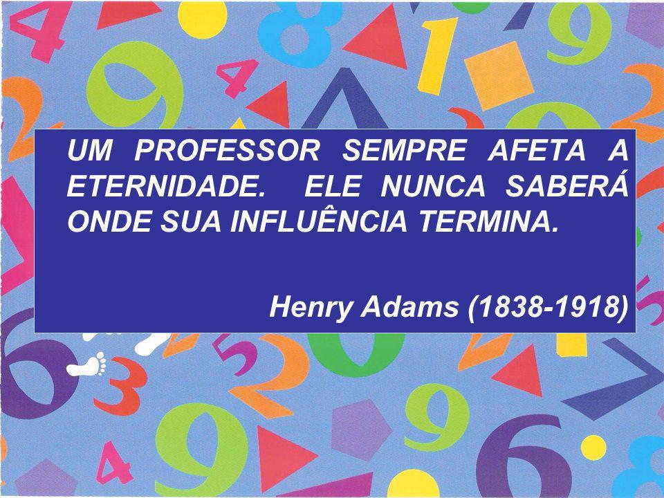UM PROFESSOR SEMPRE AFETA A ETERNIDADE. ELE NUNCA SABERÁ ONDE SUA INFLUÊNCIA TERMINA. Henry Adams (1838-1918)