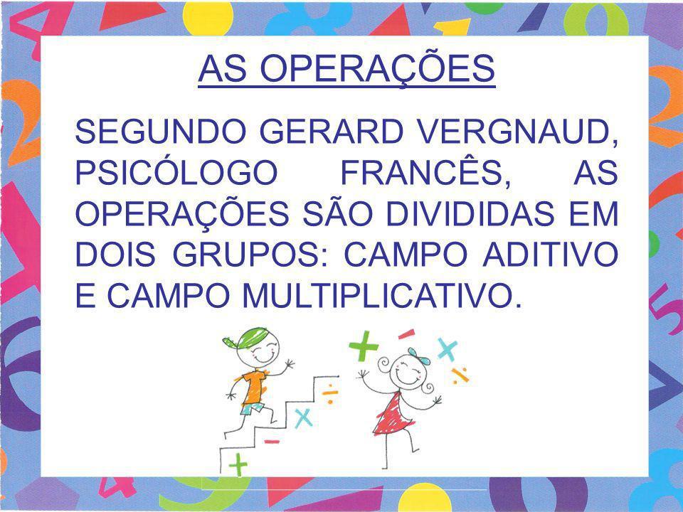 AS OPERAÇÕES SEGUNDO GERARD VERGNAUD, PSICÓLOGO FRANCÊS, AS OPERAÇÕES SÃO DIVIDIDAS EM DOIS GRUPOS: CAMPO ADITIVO E CAMPO MULTIPLICATIVO.