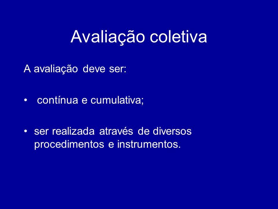 Avaliação coletiva A avaliação deve ser: contínua e cumulativa; ser realizada através de diversos procedimentos e instrumentos.