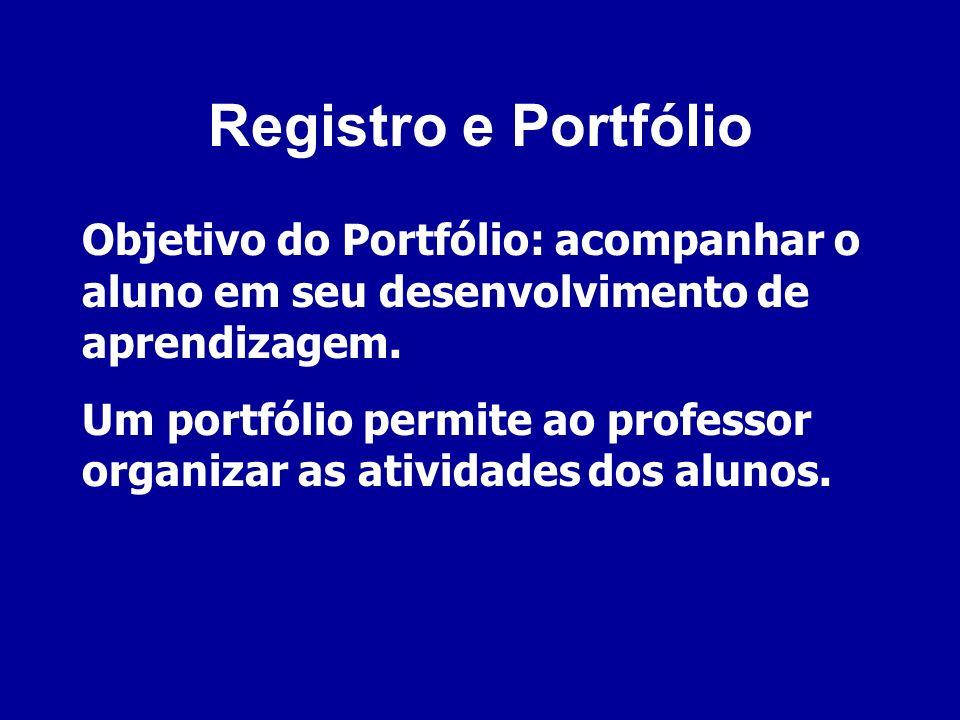 Registro e Portfólio Objetivo do Portfólio: acompanhar o aluno em seu desenvolvimento de aprendizagem. Um portfólio permite ao professor organizar as