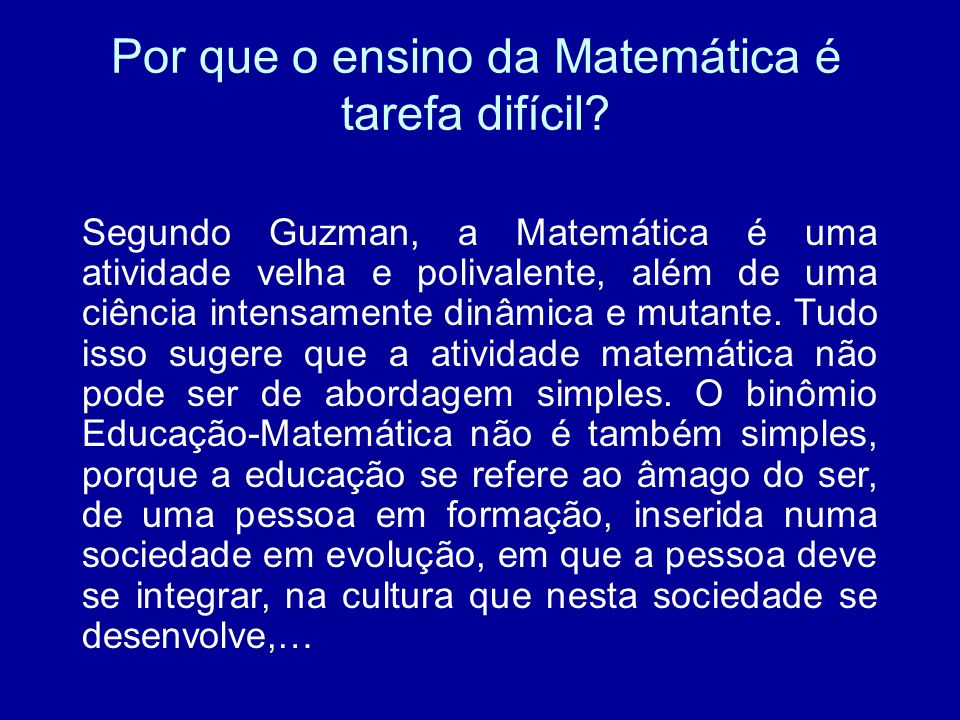 Por que o ensino da Matemática é tarefa difícil? Segundo Guzman, a Matemática é uma atividade velha e polivalente, além de uma ciência intensamente di