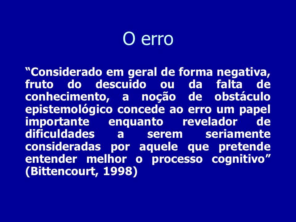 O erro Considerado em geral de forma negativa, fruto do descuido ou da falta de conhecimento, a noção de obstáculo epistemológico concede ao erro um p