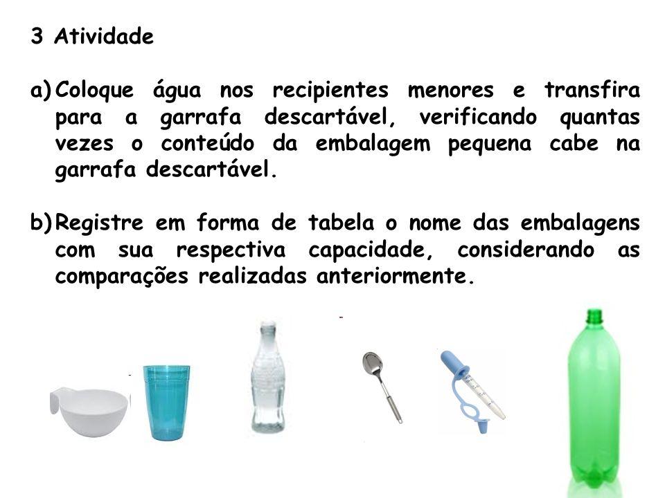 3 Atividade a)Coloque água nos recipientes menores e transfira para a garrafa descartável, verificando quantas vezes o conteúdo da embalagem pequena c