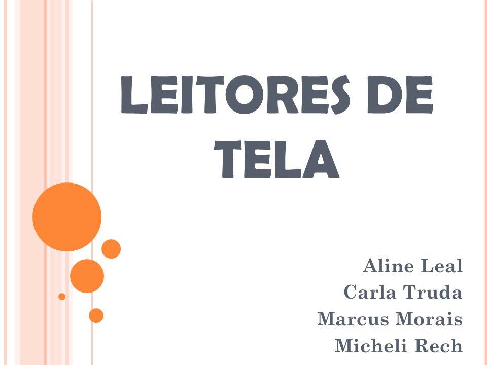 LEITORES DE TELA Aline Leal Carla Truda Marcus Morais Micheli Rech
