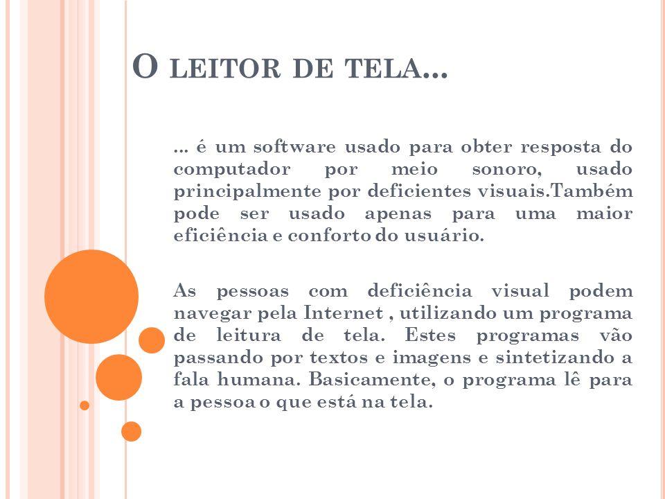 O LEITOR DE TELA...... é um software usado para obter resposta do computador por meio sonoro, usado principalmente por deficientes visuais.Também pode