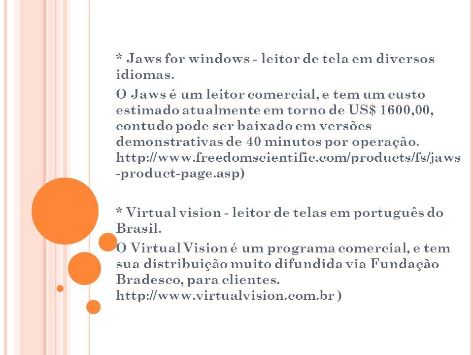 * Jaws for windows - leitor de tela em diversos idiomas. O Jaws é um leitor comercial, e tem um custo estimado atualmente em torno de US$ 1600,00, con