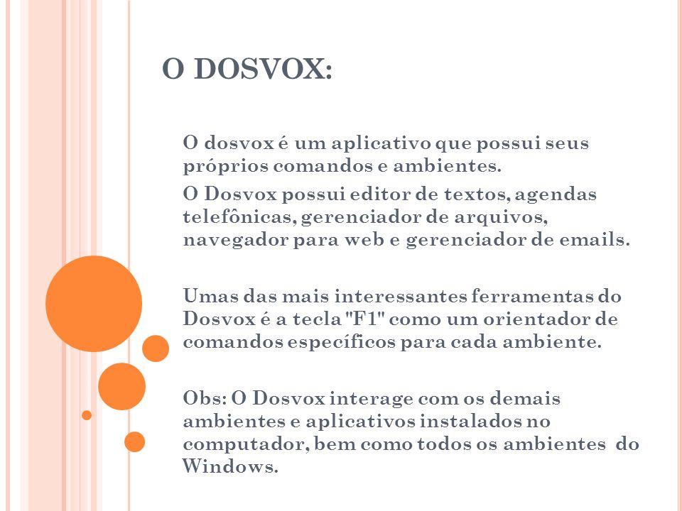 O DOSVOX: O dosvox é um aplicativo que possui seus próprios comandos e ambientes. O Dosvox possui editor de textos, agendas telefônicas, gerenciador d