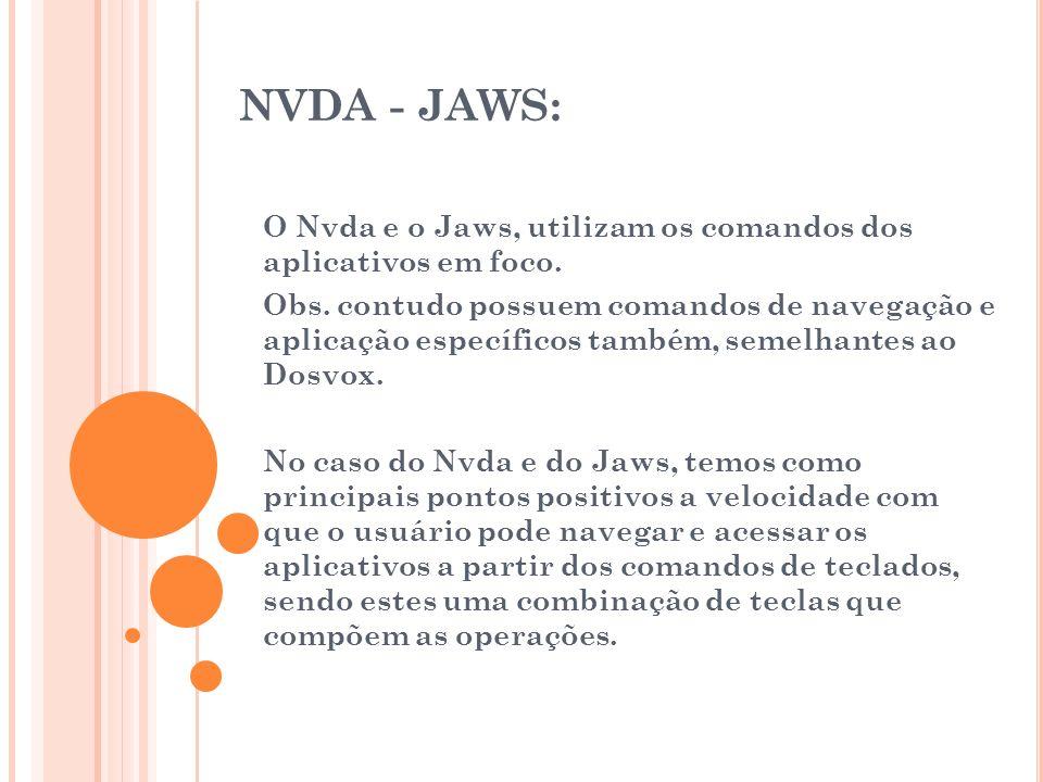 NVDA - JAWS: O Nvda e o Jaws, utilizam os comandos dos aplicativos em foco. Obs. contudo possuem comandos de navegação e aplicação específicos também,