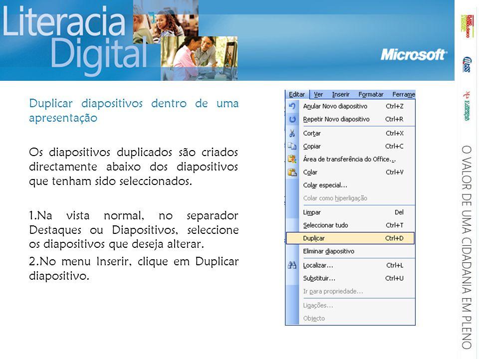 Duplicar diapositivos dentro de uma apresentação Os diapositivos duplicados são criados directamente abaixo dos diapositivos que tenham sido seleccion