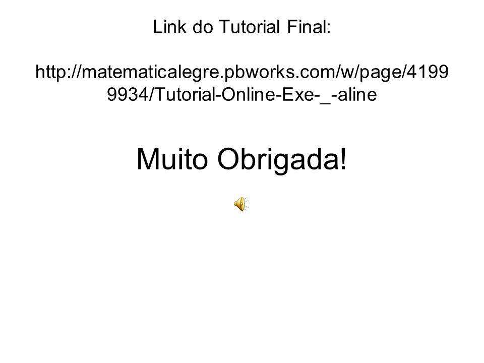 Link do Tutorial Final: http://matematicalegre.pbworks.com/w/page/4199 9934/Tutorial-Online-Exe-_-aline Muito Obrigada!