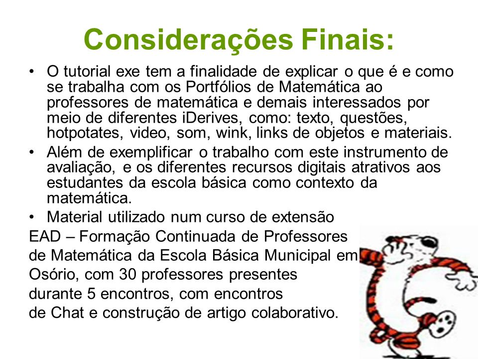 Considerações Finais: O tutorial exe tem a finalidade de explicar o que é e como se trabalha com os Portfólios de Matemática ao professores de matemát