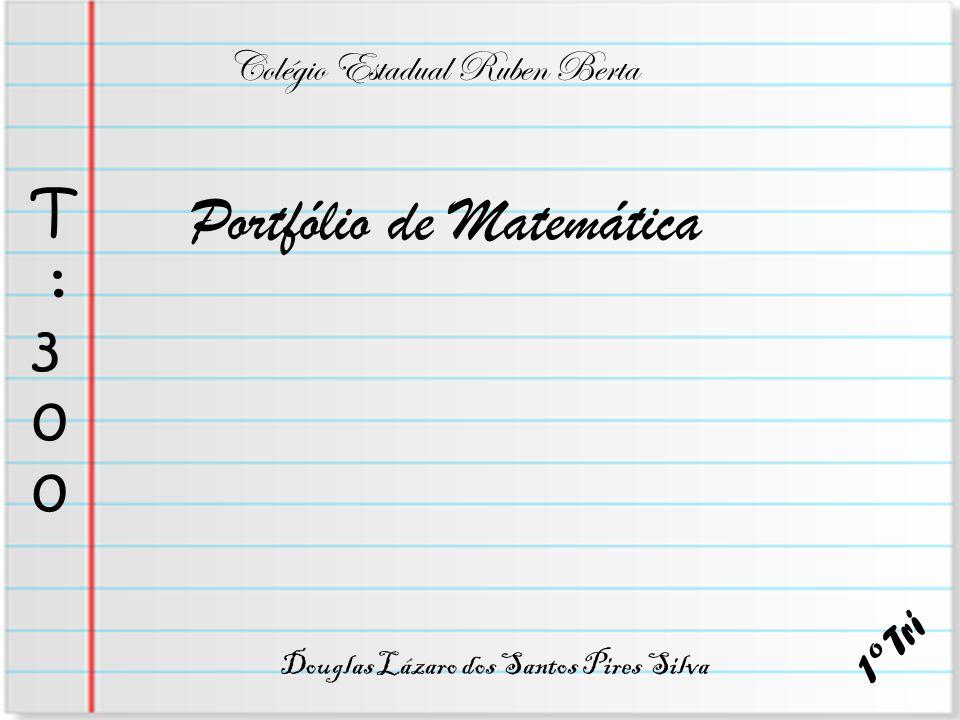Portfólio de Matemática Douglas Lázaro dos Santos Pires Silva Colégio Estadual Ruben Berta T : 3 0 0 1 º T r i
