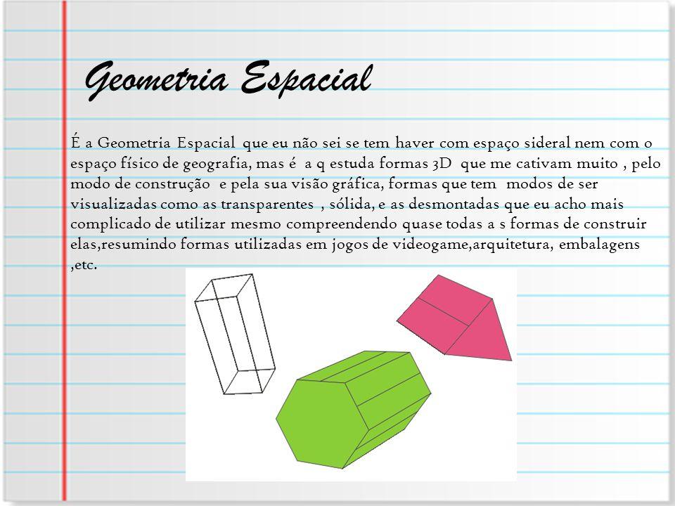 Geometria Espacial É a Geometria Espacial que eu não sei se tem haver com espaço sideral nem com o espaço físico de geografia, mas é a q estuda formas