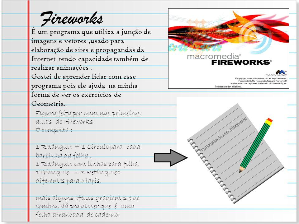 Fireworks É um programa que utiliza a junção de imagens e vetores,usado para elaboração de sites e propagandas da Internet tendo capacidade também de