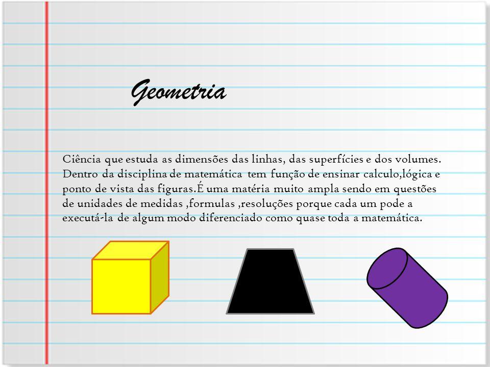 Geometria Ciência que estuda as dimensões das linhas, das superfícies e dos volumes. Dentro da disciplina de matemática tem função de ensinar calculo,