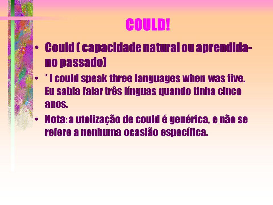 COULD! Could ( capacidade natural ou aprendida- no passado) * I could speak three languages when was five. Eu sabia falar três línguas quando tinha ci