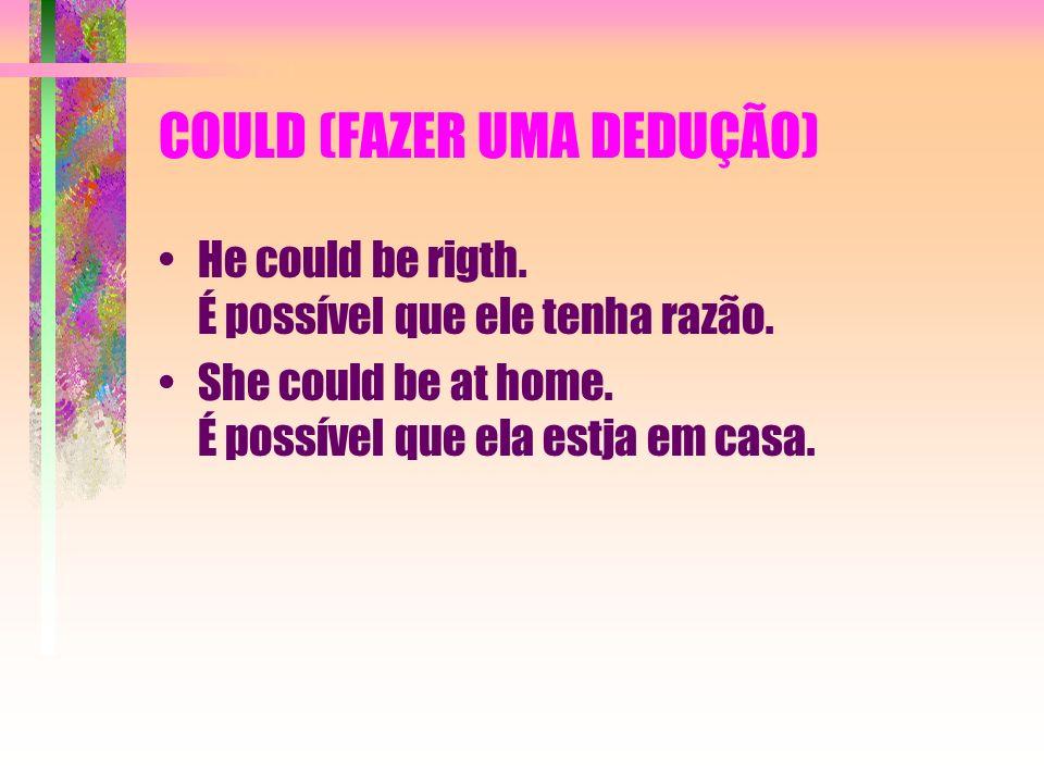 COULD (FAZER UMA DEDUÇÃO) He could be rigth. É possível que ele tenha razão. She could be at home. É possível que ela estja em casa.