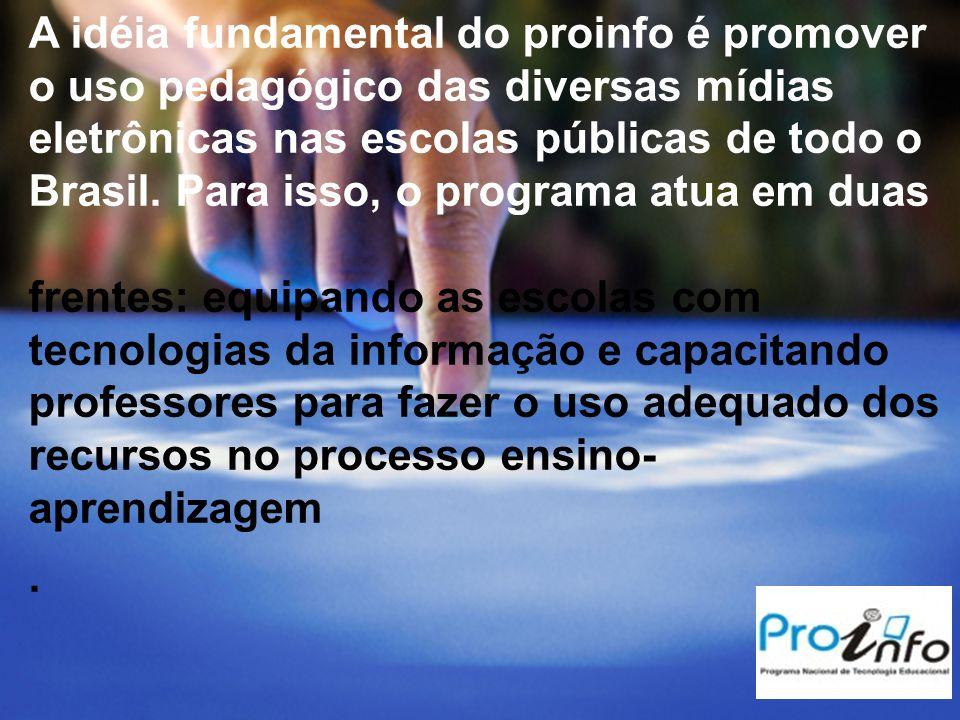 A idéia fundamental do proinfo é promover o uso pedagógico das diversas mídias eletrônicas nas escolas públicas de todo o Brasil. Para isso, o program