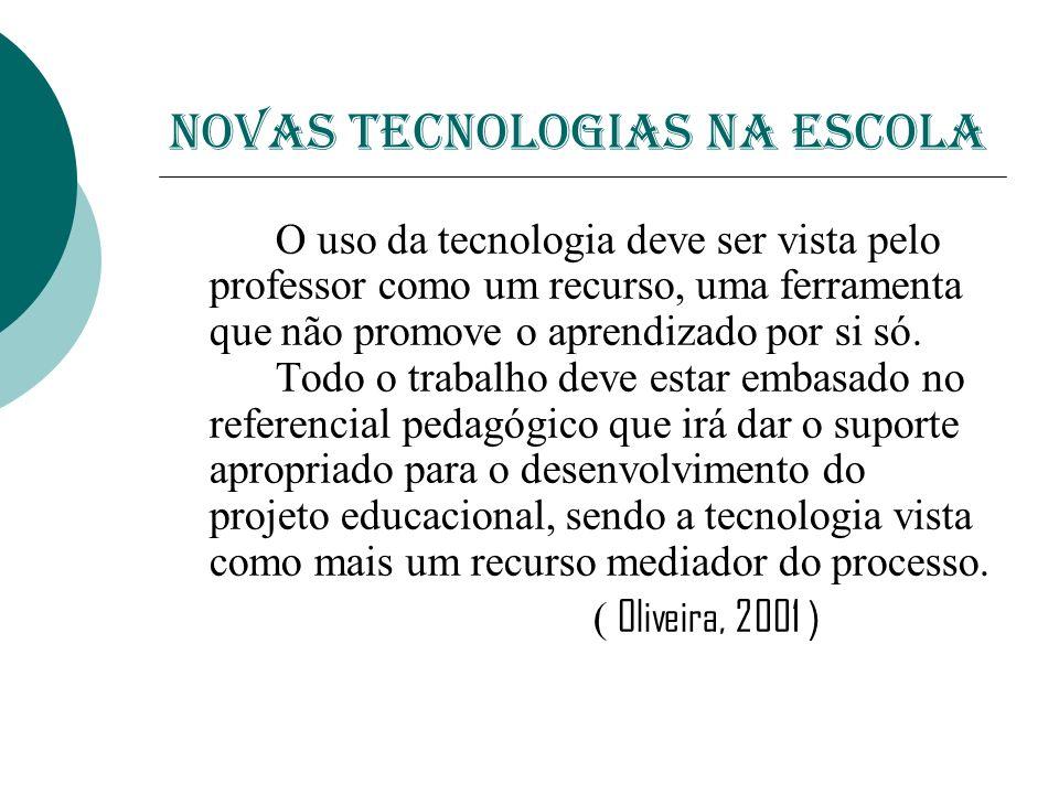 NOVAS TECNOLOGIAS NA ESCOLA O uso da tecnologia deve ser vista pelo professor como um recurso, uma ferramenta que não promove o aprendizado por si só.