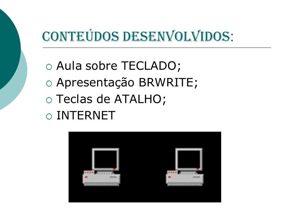 CONTEÚDOS DESENVOLVIDOS : Aula sobre TECLADO; Apresentação BRWRITE; Teclas de ATALHO; INTERNET