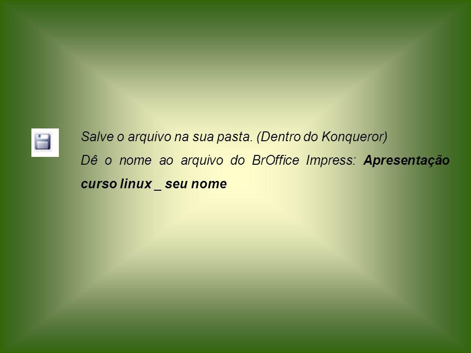 Salve o arquivo na sua pasta. (Dentro do Konqueror) Dê o nome ao arquivo do BrOffice Impress: Apresentação curso linux _ seu nome