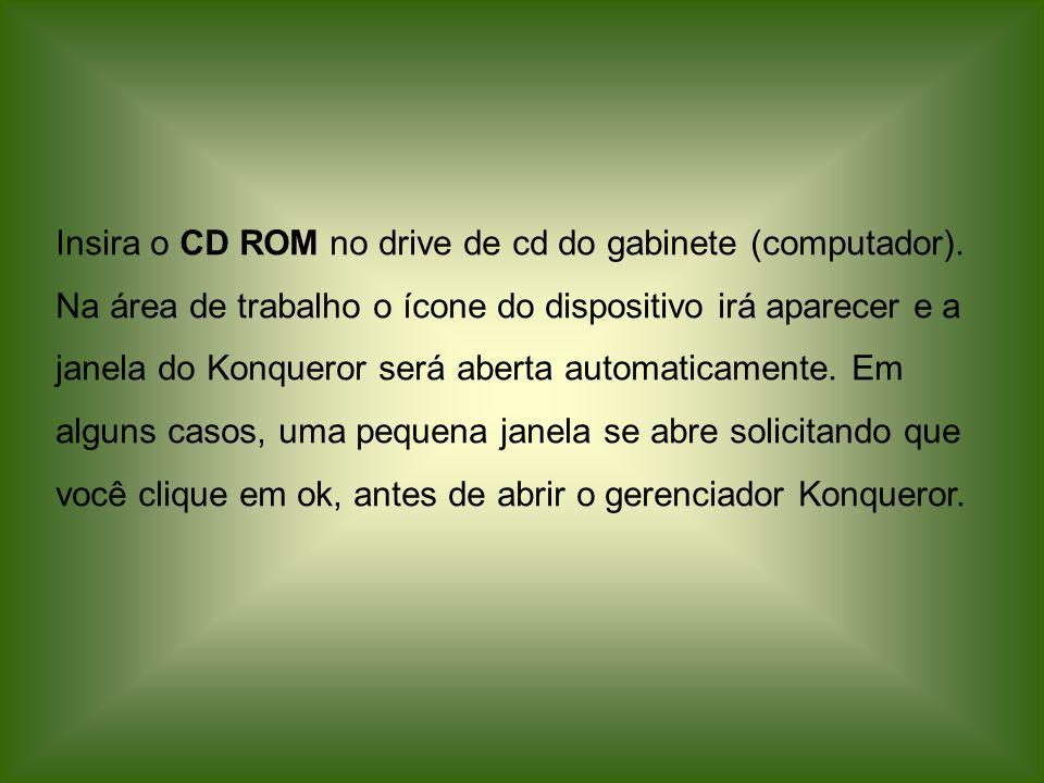 Insira o CD ROM no drive de cd do gabinete (computador). Na área de trabalho o ícone do dispositivo irá aparecer e a janela do Konqueror será aberta a