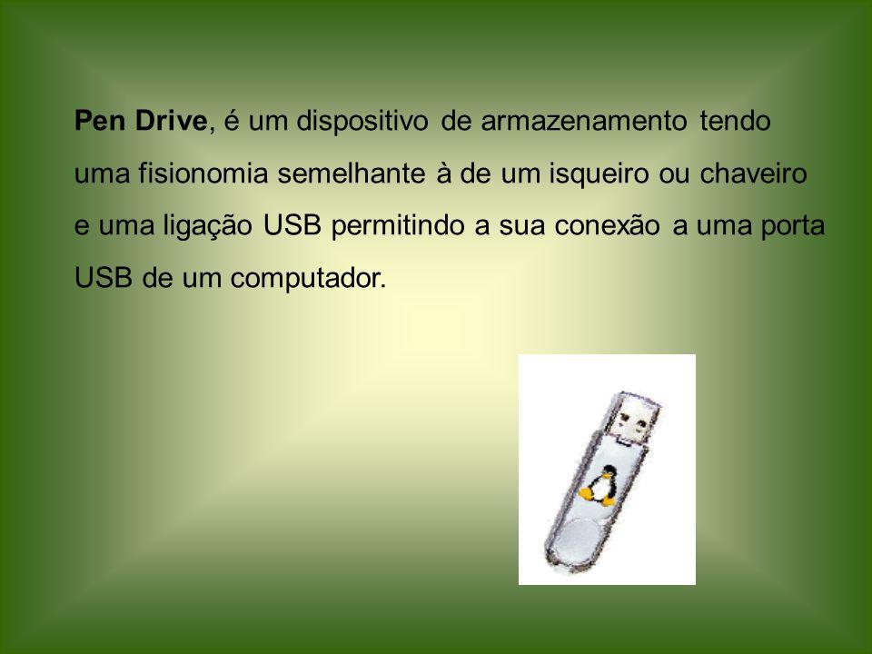 Pen Drive, é um dispositivo de armazenamento tendo uma fisionomia semelhante à de um isqueiro ou chaveiro e uma ligação USB permitindo a sua conexão a