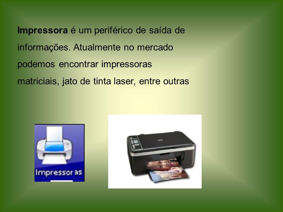 Impressora é um periférico de saída de informações. Atualmente no mercado podemos encontrar impressoras matriciais, jato de tinta laser, entre outras