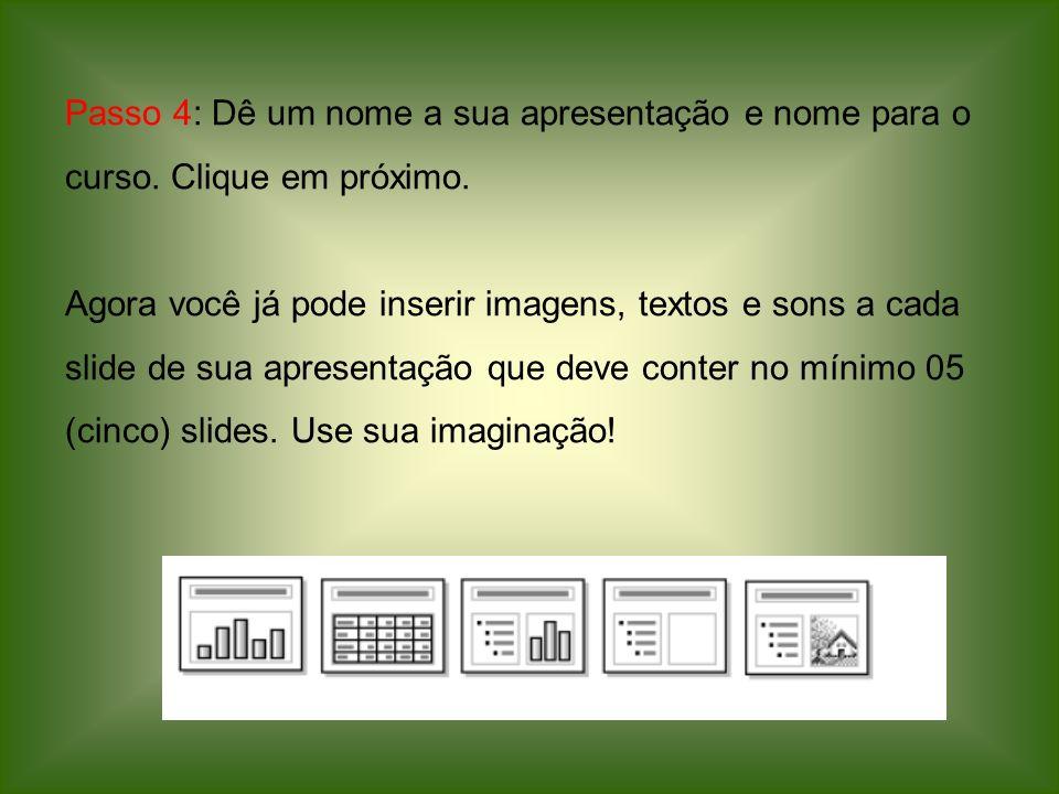 Passo 4: Dê um nome a sua apresentação e nome para o curso. Clique em próximo. Agora você já pode inserir imagens, textos e sons a cada slide de sua a
