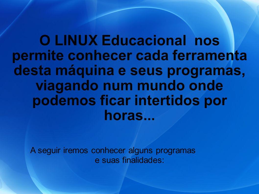 O LINUX Educacional nos permite conhecer cada ferramenta desta máquina e seus programas, viagando num mundo onde podemos ficar intertidos por horas...