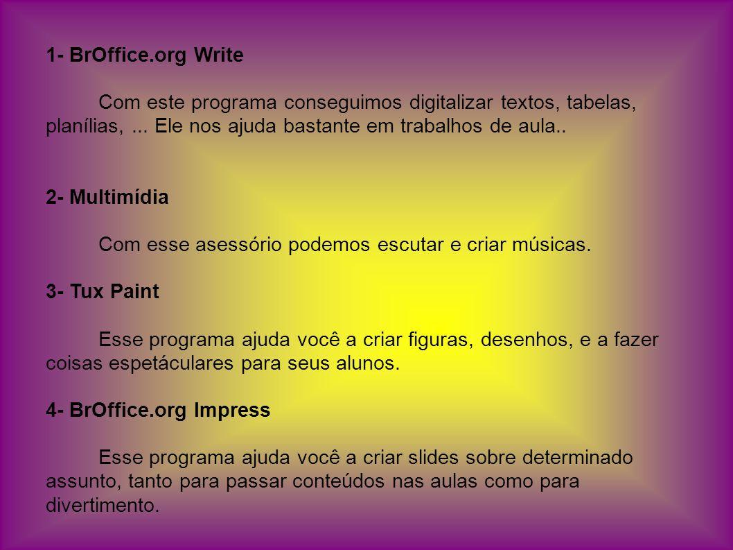 1- BrOffice.org Write Com este programa conseguimos digitalizar textos, tabelas, planílias,... Ele nos ajuda bastante em trabalhos de aula.. 2- Multim