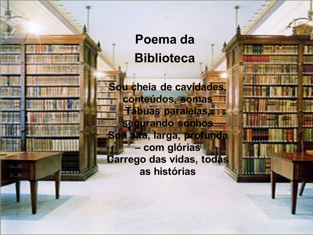 Poema da Biblioteca Sou cheia de cavidades, conteúdos, somas Tábuas paralelas, segurando sonhos Sou alta, larga, profunda – com glórias Carrego das vi
