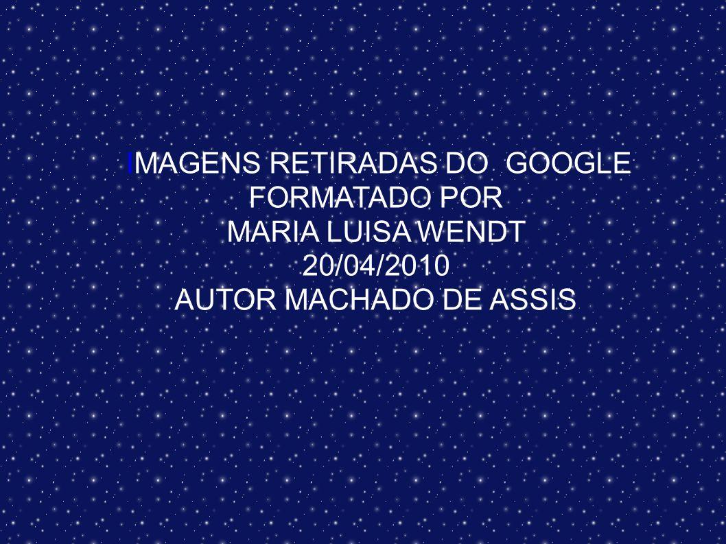 IMAGENS RETIRADAS DO GOOGLE FORMATADO POR MARIA LUISA WENDT 20/04/2010 AUTOR MACHADO DE ASSIS