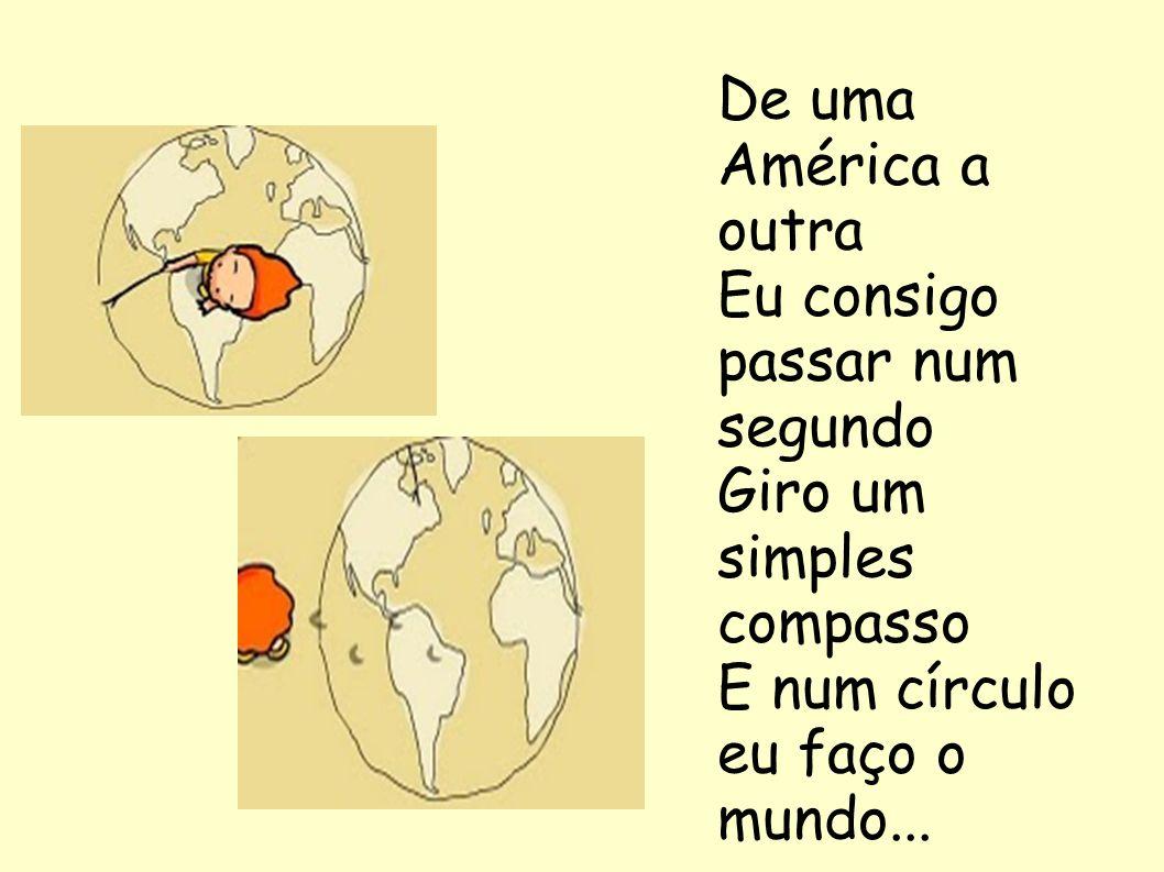 De uma América a outra Eu consigo passar num segundo Giro um simples compasso E num círculo eu faço o mundo...