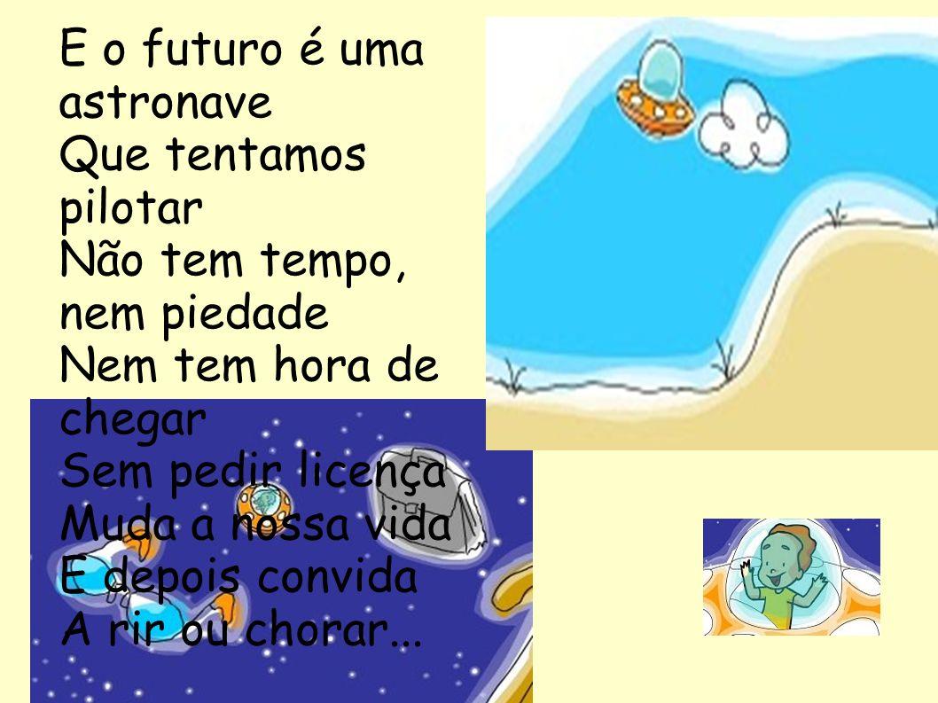 E o futuro é uma astronave Que tentamos pilotar Não tem tempo, nem piedade Nem tem hora de chegar Sem pedir licença Muda a nossa vida E depois convida