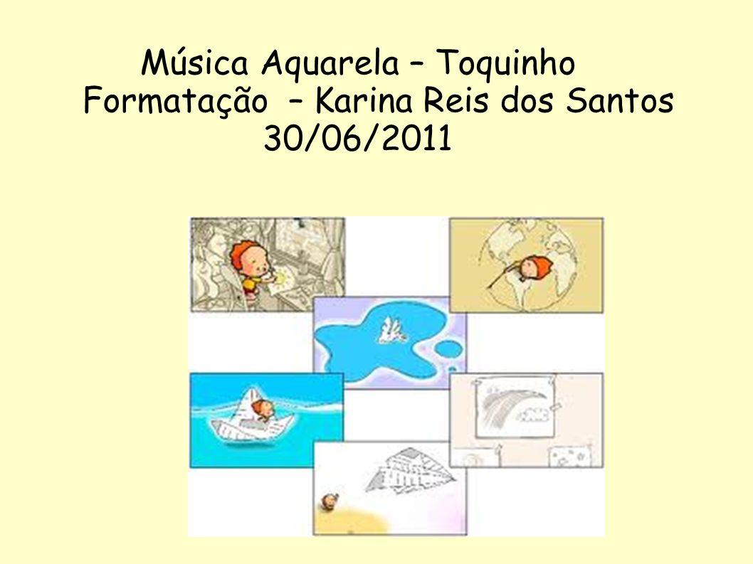 Música Aquarela – Toquinho Formatação – Karina Reis dos Santos 30/06/2011