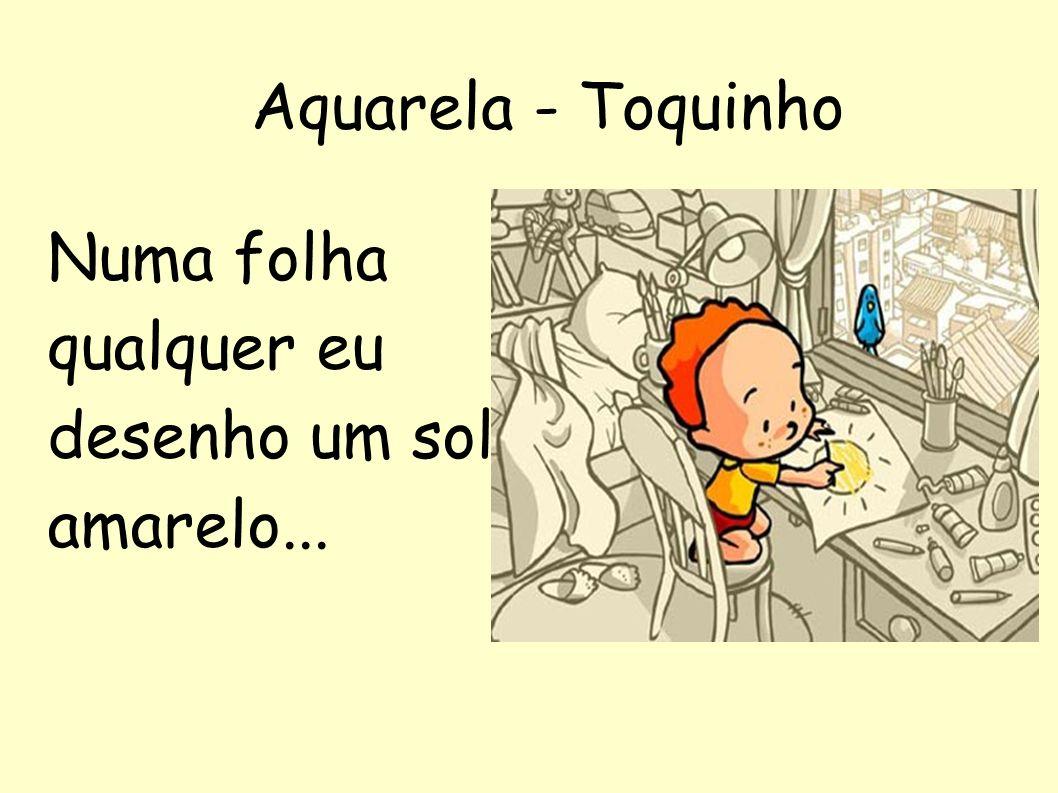 Aquarela - Toquinho Numa folha qualquer eu desenho um sol amarelo...