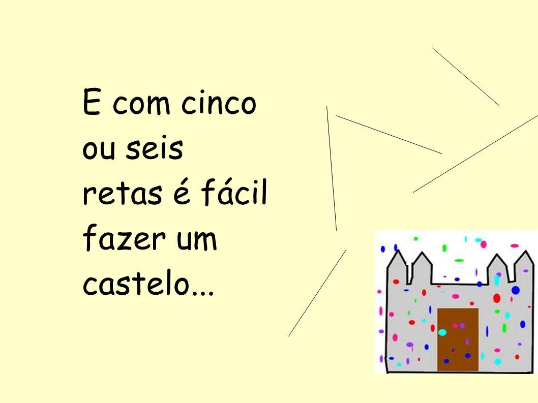E com cinco ou seis retas é fácil fazer um castelo...