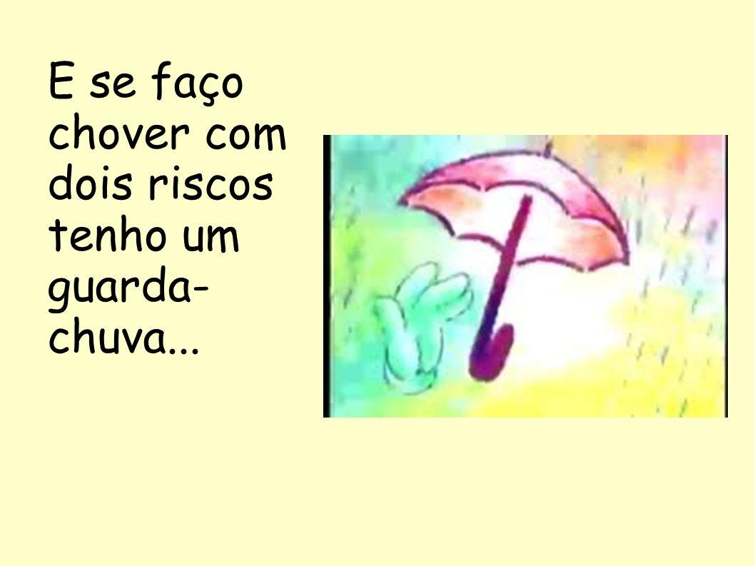 E se faço chover com dois riscos tenho um guarda- chuva...