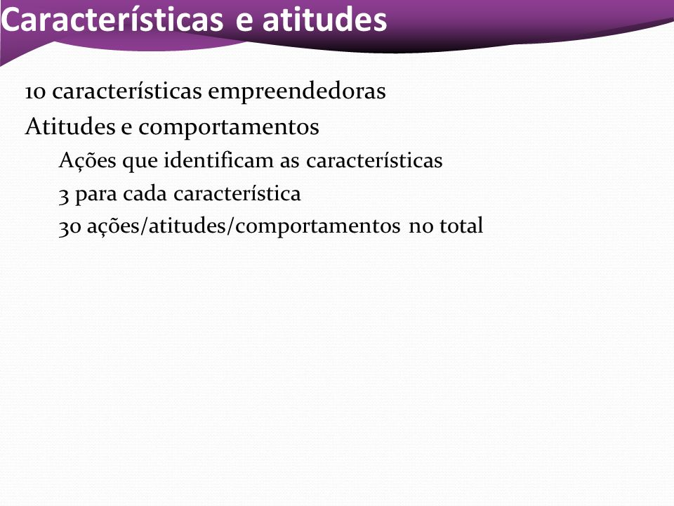 Características e atitudes 10 características empreendedoras Atitudes e comportamentos Ações que identificam as características 3 para cada caracterís