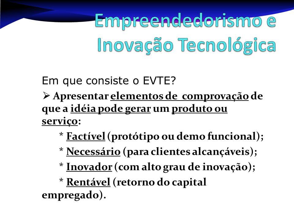 Em que consiste o EVTE? Apresentar elementos de comprovação de que a idéia pode gerar um produto ou serviço: * Factível (protótipo ou demo funcional);
