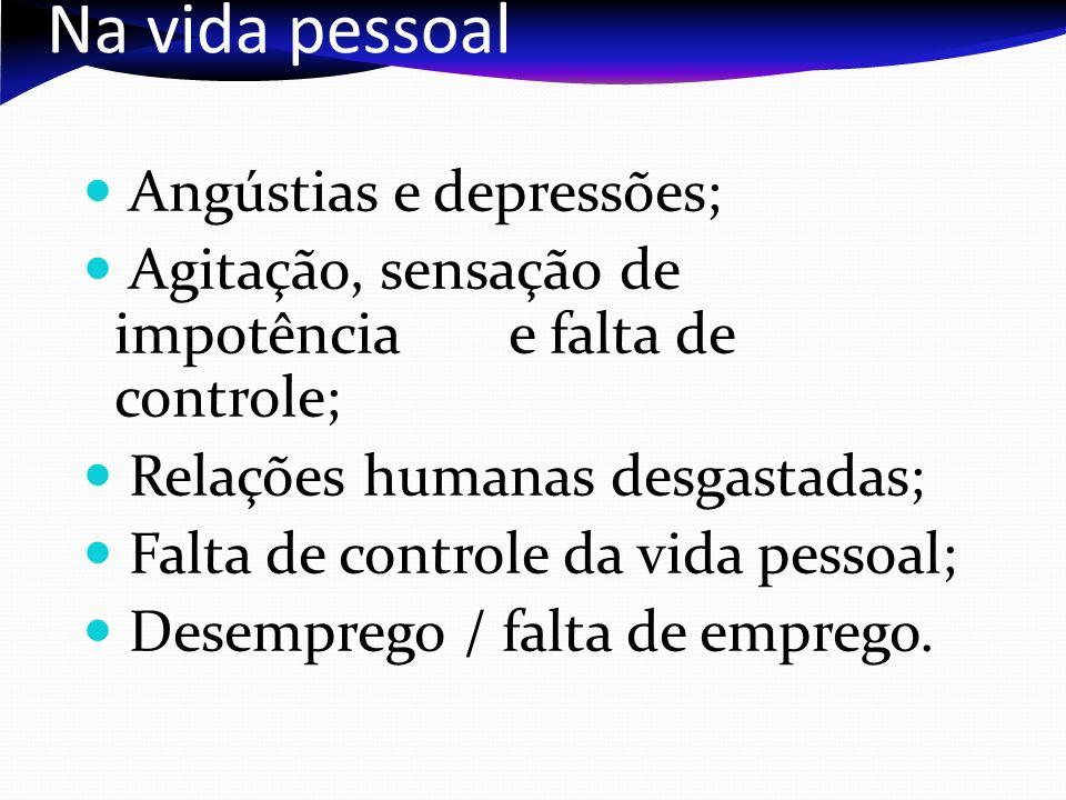 Na vida pessoal Angústias e depressões; Agitação, sensação de impotência e falta de controle; Relações humanas desgastadas; Falta de controle da vida pessoal; Desemprego / falta de emprego.